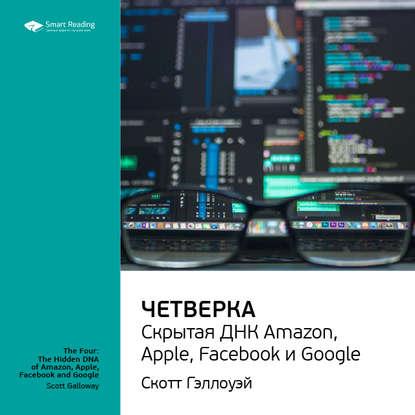 Краткое содержание книги: Четверка: скрытая ДНК Amazon, Apple, Facebook и Google. Скотт Гэллоуэй фото