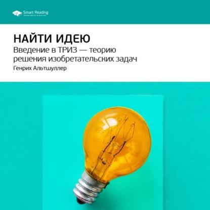 Smart Reading Краткое содержание книги: Найти идею. Введение в ТРИЗ – теорию решения изобретательских задач. Генрих Альтшуллер
