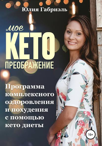 Юлия Габриэль Мое кето преображение: Программа комплексного оздоровления и похудения при помощи кето-диеты