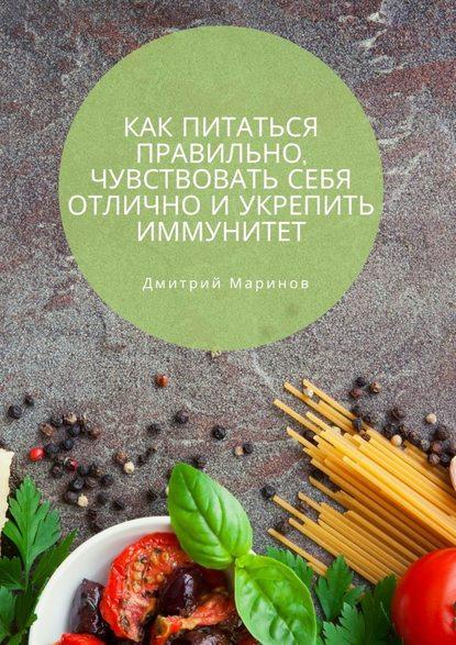 Дмитрий Маринов Как питаться правильно, чувствовать себя отлично иукрепить иммунитет