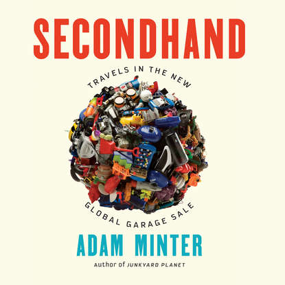 Adam Minter Secondhand - Travels in the New Global Garage Sale (Unabridged) secondhand time