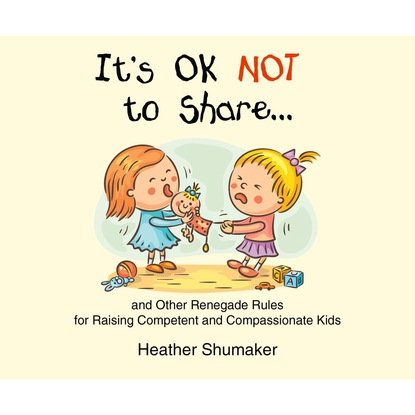 Heather Shumaker It's Ok Not to Share... - and Other Renegade Rules for Raising Competent and Compassionate Kids (Unabridged)
