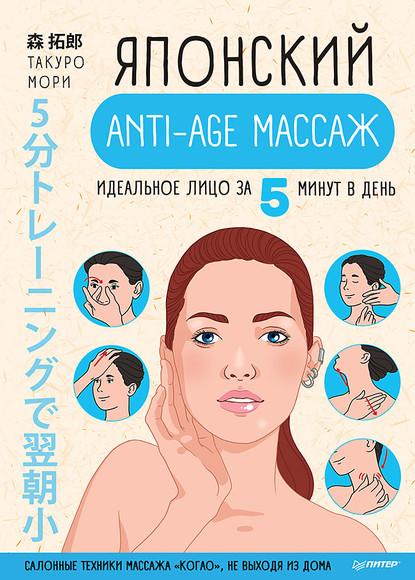 Такуро Мори Японский anti-age массаж. Идеальное лицо за 5 минут в день полярная наталья японский массаж лица метод асахи зоган