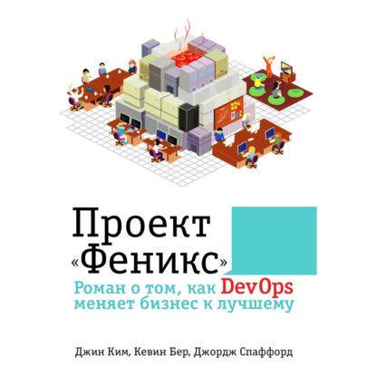 Ким Джин, Бер Кевин, Спаффорд Джордж Проект Феникс. Роман о том, как DevOps меняет бизнес к лучшему обложка