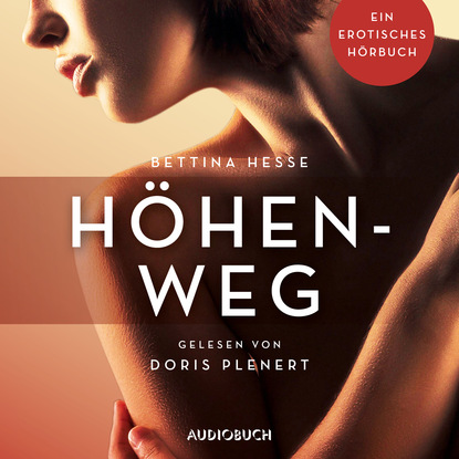 Bettina Hesse Höhenweg - Erotische Erzählungen - Ein erotisches Hörbuch, Teil 1 (Ungekürzt) aimee erotisches an fremden orten 2 reiselust ungekürzt