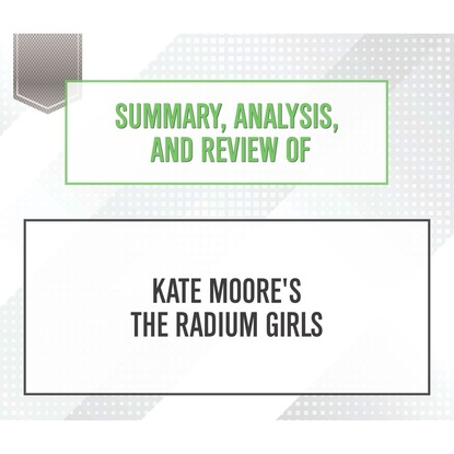 Фото - Start Publishing Notes Summary, Analysis, and Review of Kate Moore's The Radium Girls (Unabridged) start publishing notes summary analysis and review of eric barker s barking up the wrong tree unabridged