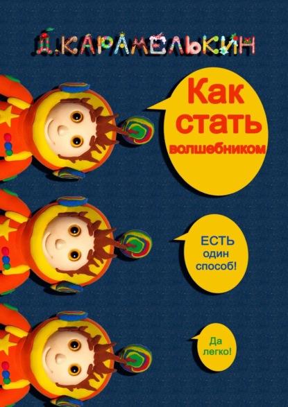 Дмитрий Карамелькин Как стать волшебником
