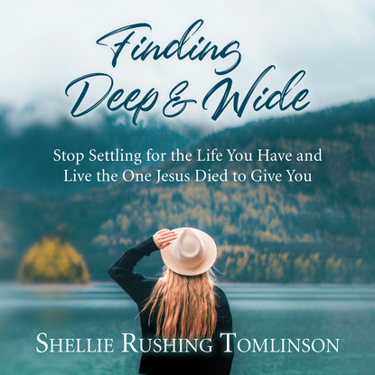 Shellie Rushing Tomlinson Finding Deep and Wide - Stop Settling for the Life You Have and Live the One Jesus Died to Give You (Unabridged) недорого