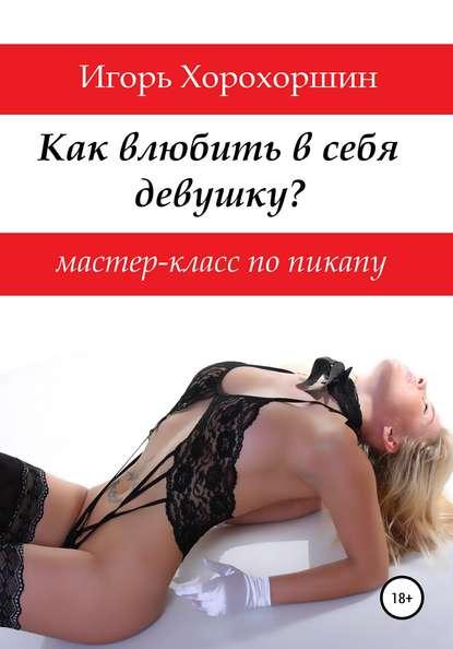 Игорь Хорохоршин Мастер-класс по пикапу: как влюбить в себя девушку?