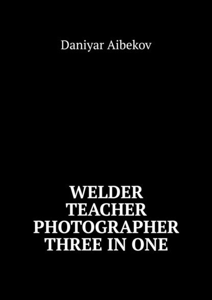 Daniyar Aibekov Welder. Teacher. Photographer. Three IN ONE недорого