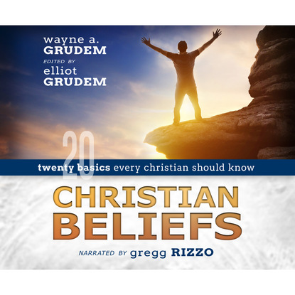 Wayne A. Grudem Christian Beliefs - Twenty Basics Every Christian Should Know (Unabridged) g a aiken what a dragon should know