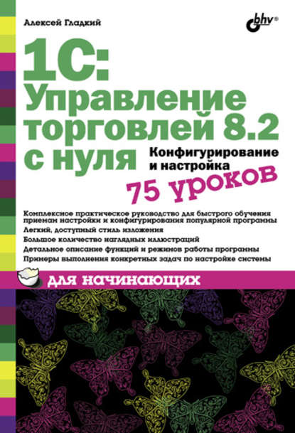 Алексей Гладкий 1С: Управление торговлей 8.2 с нуля. Конфигурирование и настройка. 75 уроков для начинающих справочники