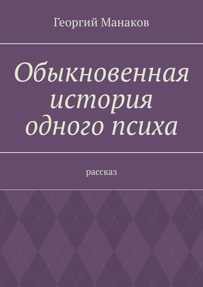 Георгий Манаков Обыкновенная история одного психа. Рассказ crazy demo будни психа