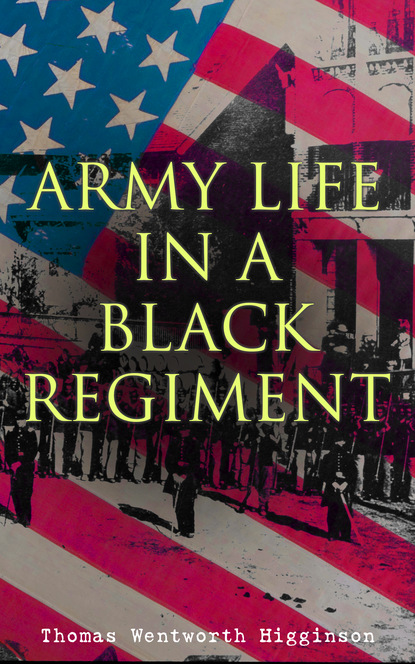 Thomas Wentworth Higginson Army Life in a Black Regiment
