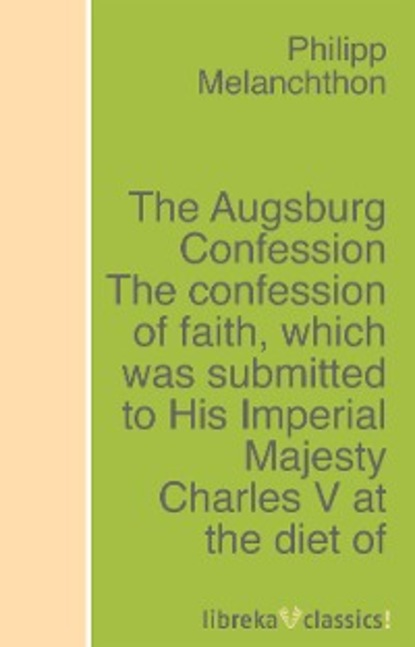 Philipp Melanchthon The Augsburg Confession The confession of faith, which was submitted to His Imperial Majesty Charles V at the diet of Augsburg in the year 1530 grisham j the confession isbn 9780440422952