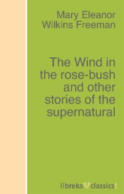 Mary Eleanor Wilkins Freeman The Wind in the rose-bush and other stories of the supernatural collins john churton said the rose and other lyrics