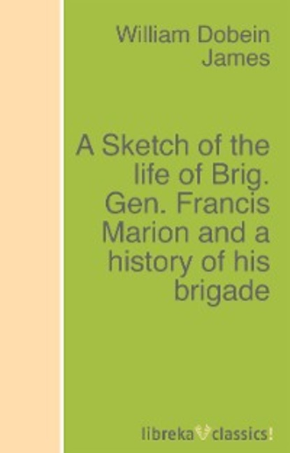 William Dobein James A Sketch of the life of Brig. Gen. Francis Marion and a history of his brigade canfield william a a history of the army experience of william a canfield