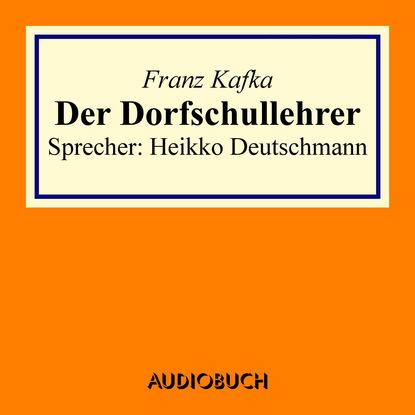 Фото - Franz Kafka Der Dorfschullehrer (gekürzt) franz kafka in der strafkolonie ungekürzt