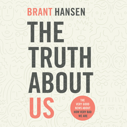 Brant Hansen The Truth about Us - How We Fool Ourselves and How God Loves Us Anyway (Unabridged) недорого