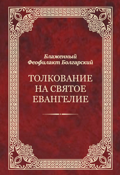 Феофилакт Болгарский Толкование на Святое Евангелие блаженный феофилакт болгарский толкование на евангелие комплект из 4 х книг