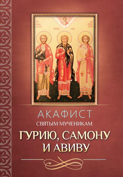 Группа авторов Акафист святым мученикам Гурию, Самону и Авиву акафист святым мученикам флору и лавру