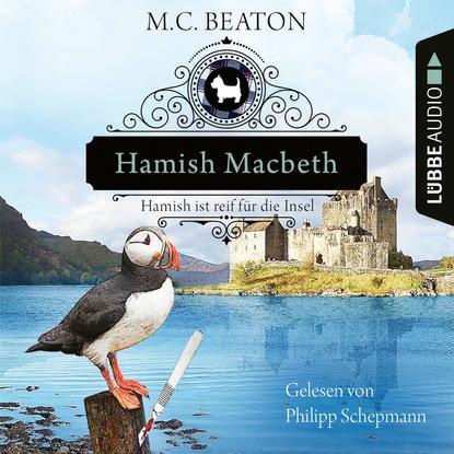 Hamish Macbeth ist reif f?r die Insel - Schottland-Krimis, Teil 6 (Ungek?rzt)