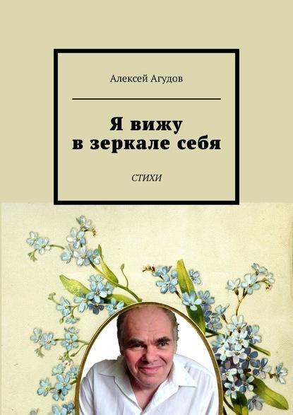 Алексей Агудов Я вижу взеркалесебя. Стихи павел пепперштейн вслух стихи про себя