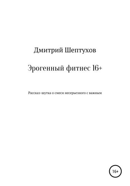 Дмитрий Владимирович Шептухов Эрогенный фитнес 16+