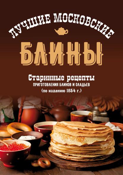 Сборник Лучшие московские блины. Старинные рецепты приготовления блинов и оладьев