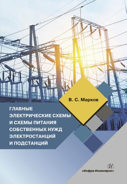 В. С. Марков Главные электрические схемы и схемы питания собственных нужд электростанций и подстанций электрические системы электрические расчеты программирование и оптимизация режимов
