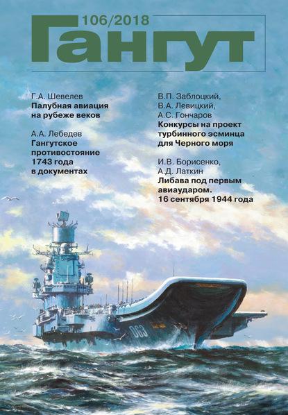 Группа авторов «Гангут». № 106 / 2018 гангут 104 2017 научно популярный сборник статей по истории флота и судостроения