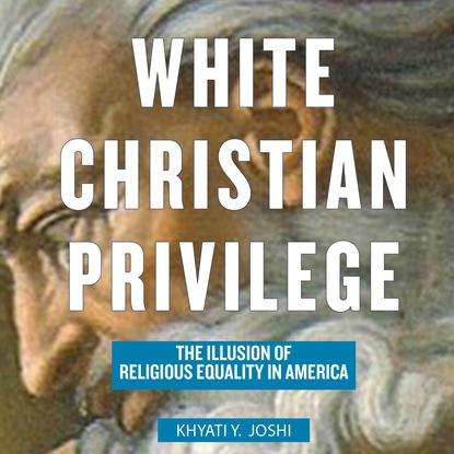 Khyati Y. Joshi White Christian Privilege - The Illusion of Religious Equality in America (Unabridged) bipin joshi pro net 2 0 xml