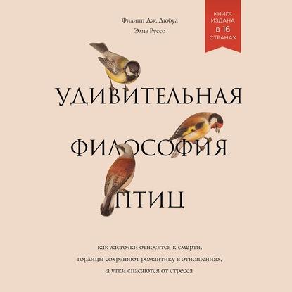Дюбуа Филипп Дж., Руссо Элиз Удивительная философия птиц. Как ласточки относятся к смерти, горлицы сохраняют романтику в отношениях, а утки спасаются от стресса обложка