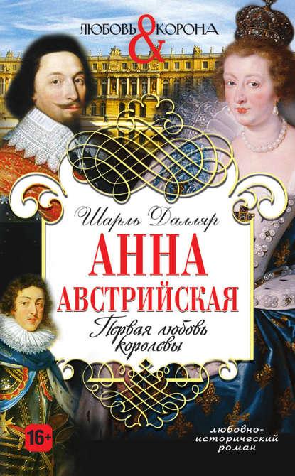 Шарль Далляр Анна Австрийская. Первая любовь королевы анна фёдорова любовь без памяти