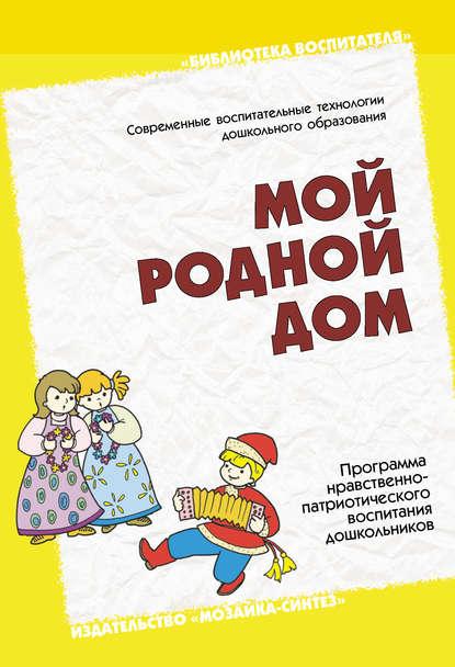 Группа авторов Мой родной дом. Программа нравственно-патриотического воспитания дошкольников