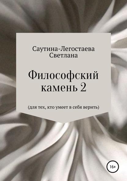 Светлана Александровна Саутина- Легостаева Философский камень 2. Для тех, кто умеет в себя верить