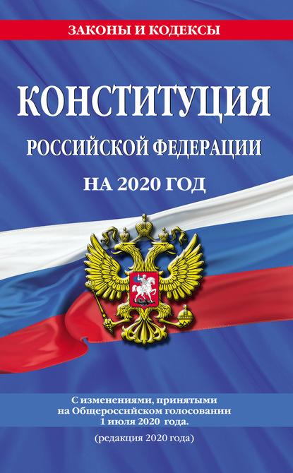 Конституция Российской Федерации с изменениями, принятыми на Общероссийском голосовании 1 июля 2020 г. (редакция 2020 г.)