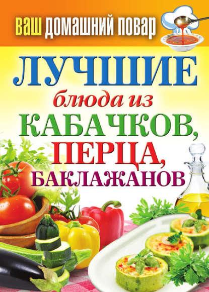 Группа авторов Лучшие блюда из кабачков, перца, баклажанов группа авторов заготовки из перца