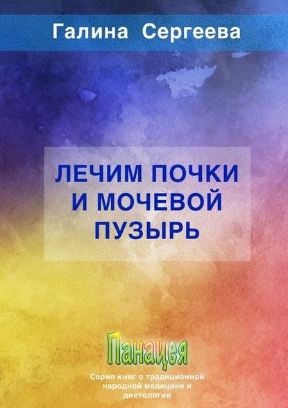Галина Константиновна Сергеева Лечим почки имочевой пузырь сергеева г лечим нервную систему