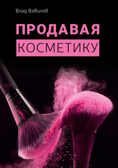 Владислав Вавилов Продавая косметику. Бизнес-книга полина шкаленкова свой бизнес в индустрии красоты