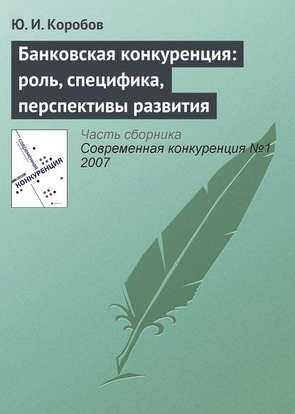 Ю. И. Коробов Банковская конкуренция: роль, специфика, перспективы развития