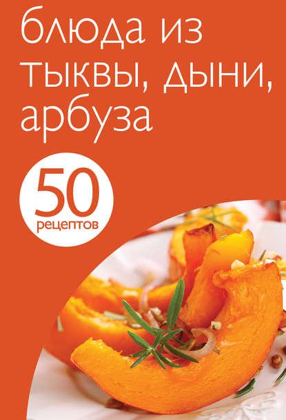 Группа авторов 50 рецептов. Блюда из тыквы, дыни, арбуза