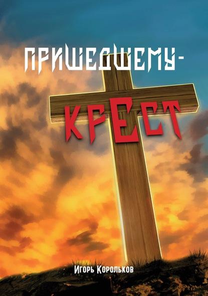 Пришедшему – крест : Игорь Корольков