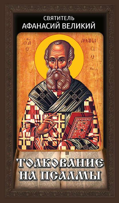 Святитель Афанасий Великий Толкование на псалмы афанасий великий святитель афанасий великий собрание творений часть 1