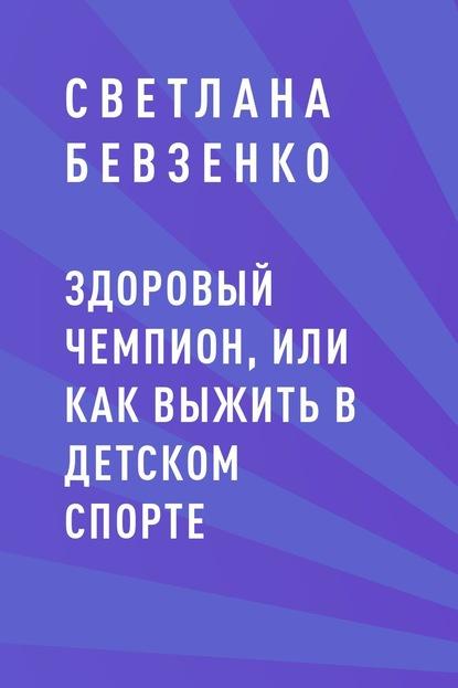 Светлана Игоревна Бевзенко Здоровый чемпион, или как выжить в детском спорте