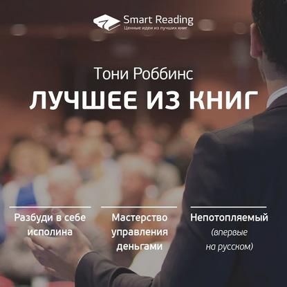 Smart Reading Тони Роббинс. Лучшие идеи из книг smart reading ключевые идеи книги умные родители – гениальный ребенок тони бьюзен