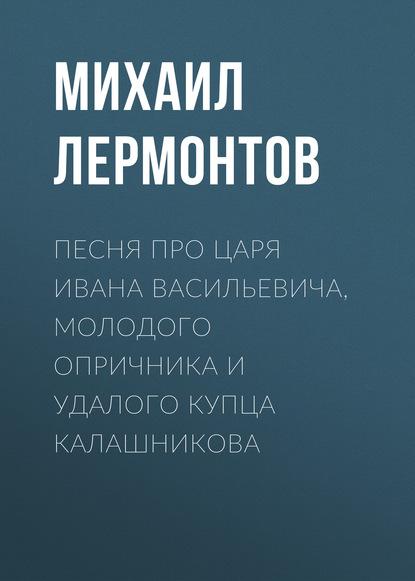 Михаил Лермонтов Песня про царя Ивана Васильевича, молодого опричника и удалого купца Калашникова