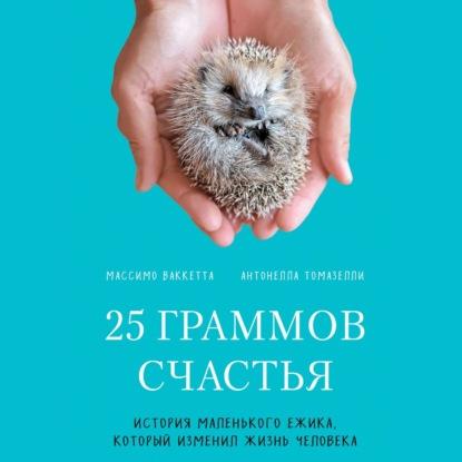 Ваккетта Массимо, Томазелли Антонелла 25 граммов счастья. История маленького ежика, который изменил жизнь человека обложка