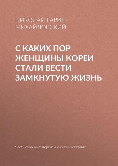 Николай Гарин-Михайловский С каких пор женщины Кореи стали вести замкнутую жизнь николай гарин михайловский счастье