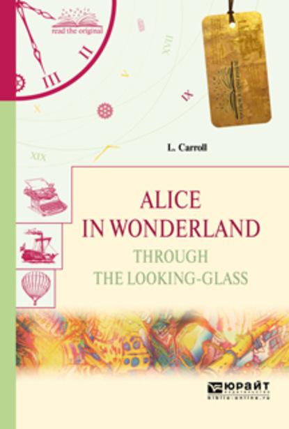 Alice in wonderland. Through the looking-glass. Алиса в стране чудес. Алиса в зазеркалье